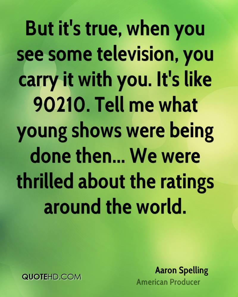 But it's true, when you see some television, you carry it with you. It's like 90210. Tell me what young shows were being done then... We were thrilled about the ratings around the world.