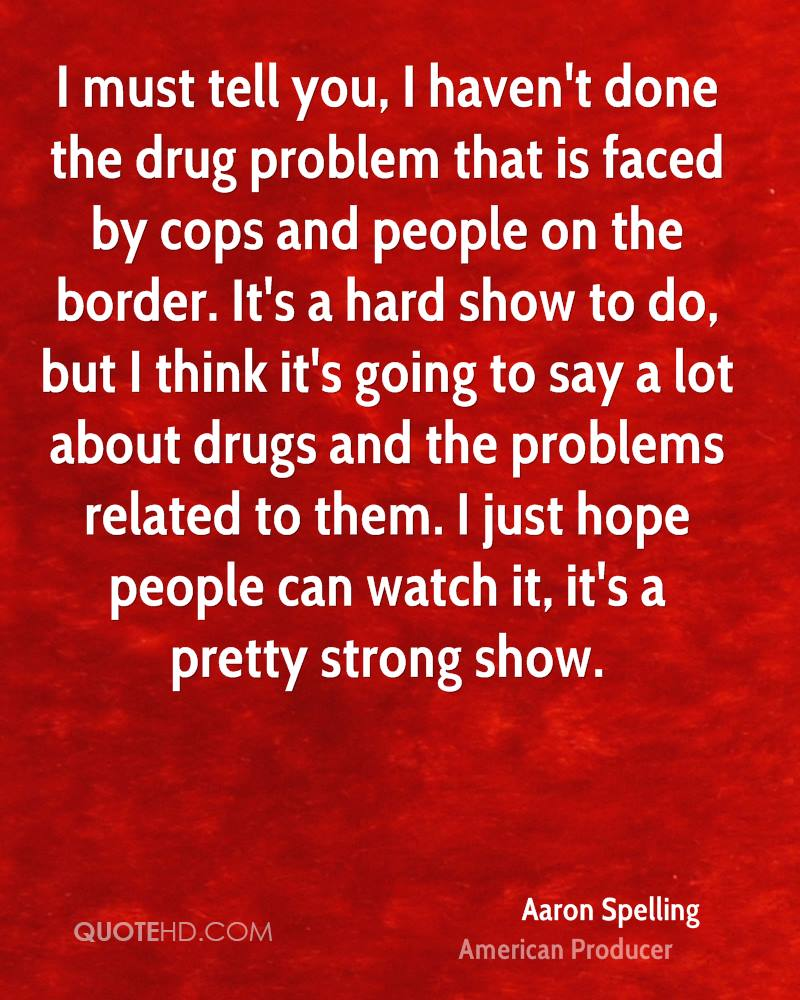I must tell you, I haven't done the drug problem that is faced by cops and people on the border. It's a hard show to do, but I think it's going to say a lot about drugs and the problems related to them. I just hope people can watch it, it's a pretty strong show.