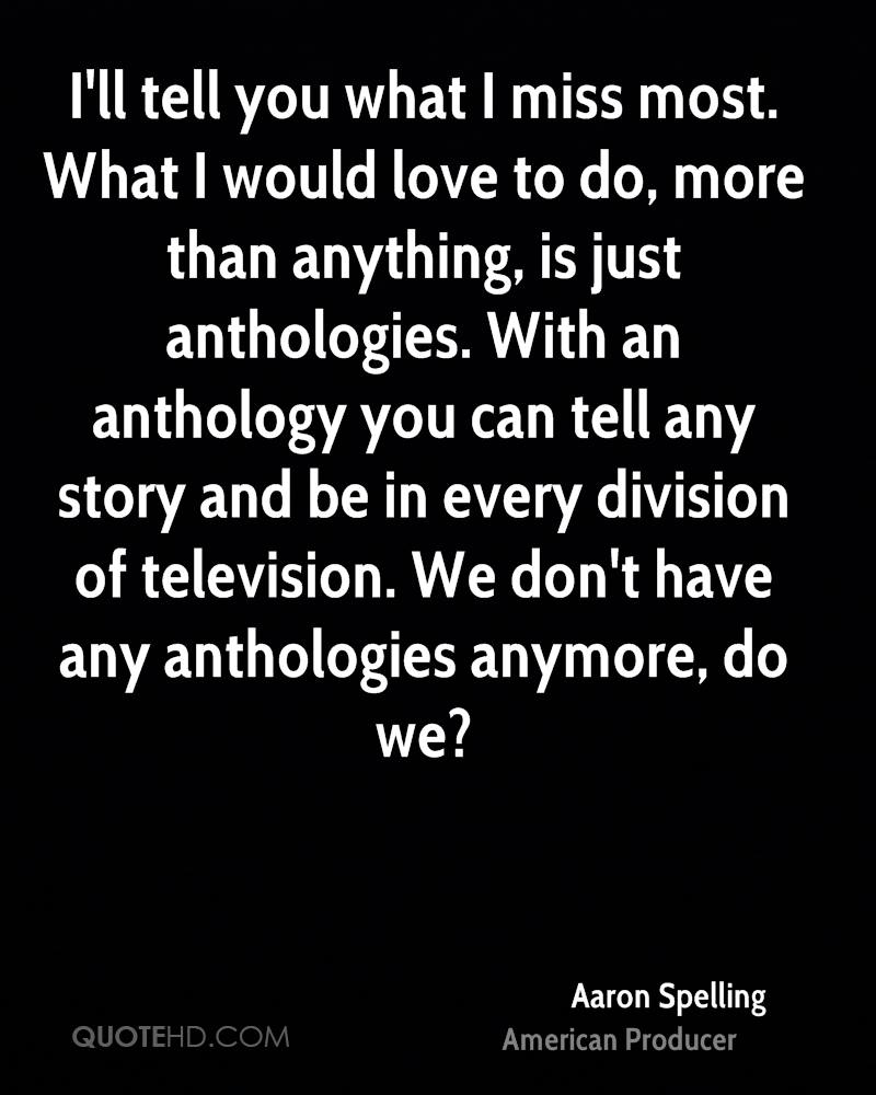 I'll tell you what I miss most. What I would love to do, more than anything, is just anthologies. With an anthology you can tell any story and be in every division of television. We don't have any anthologies anymore, do we?