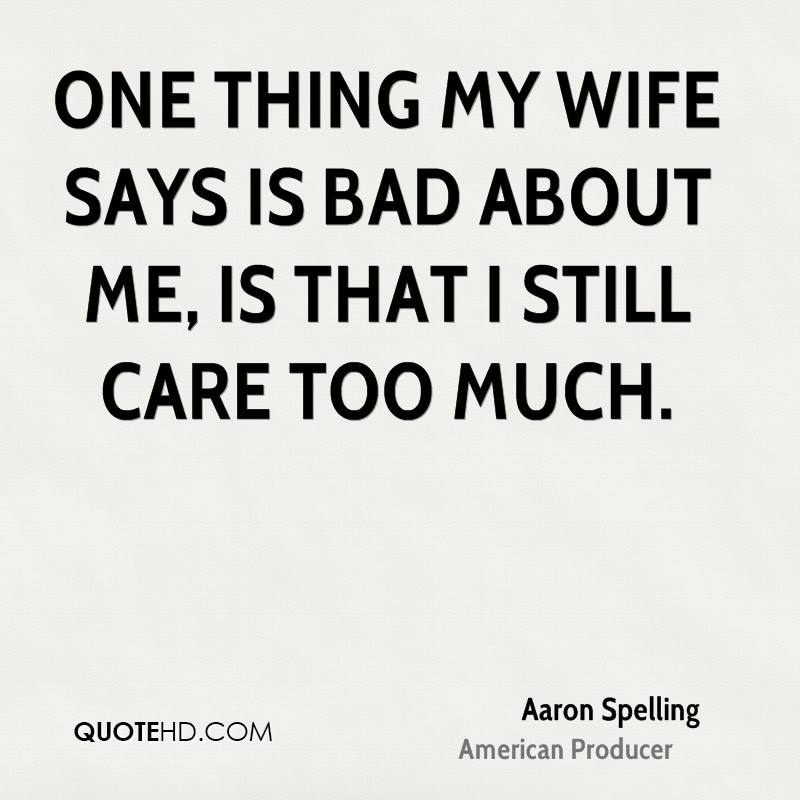 One thing my wife says is bad about me, is that I still care too much.