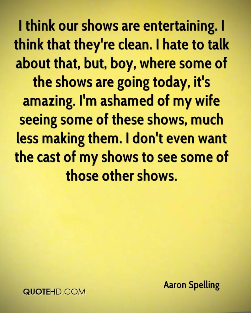 I think our shows are entertaining. I think that they're clean. I hate to talk about that, but, boy, where some of the shows are going today, it's amazing. I'm ashamed of my wife seeing some of these shows, much less making them. I don't even want the cast of my shows to see some of those other shows.