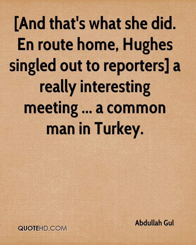 [And that's what she did. En route home, Hughes singled out to reporters] a really interesting meeting ... a common man in Turkey.