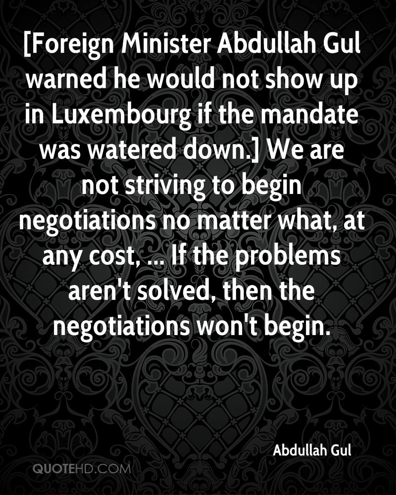 [Foreign Minister Abdullah Gul warned he would not show up in Luxembourg if the mandate was watered down.] We are not striving to begin negotiations no matter what, at any cost, ... If the problems aren't solved, then the negotiations won't begin.