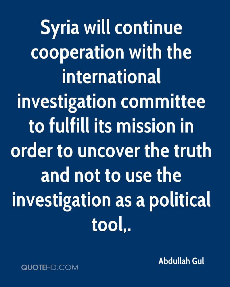 Syria will continue cooperation with the international investigation committee to fulfill its mission in order to uncover the truth and not to use the investigation as a political tool.