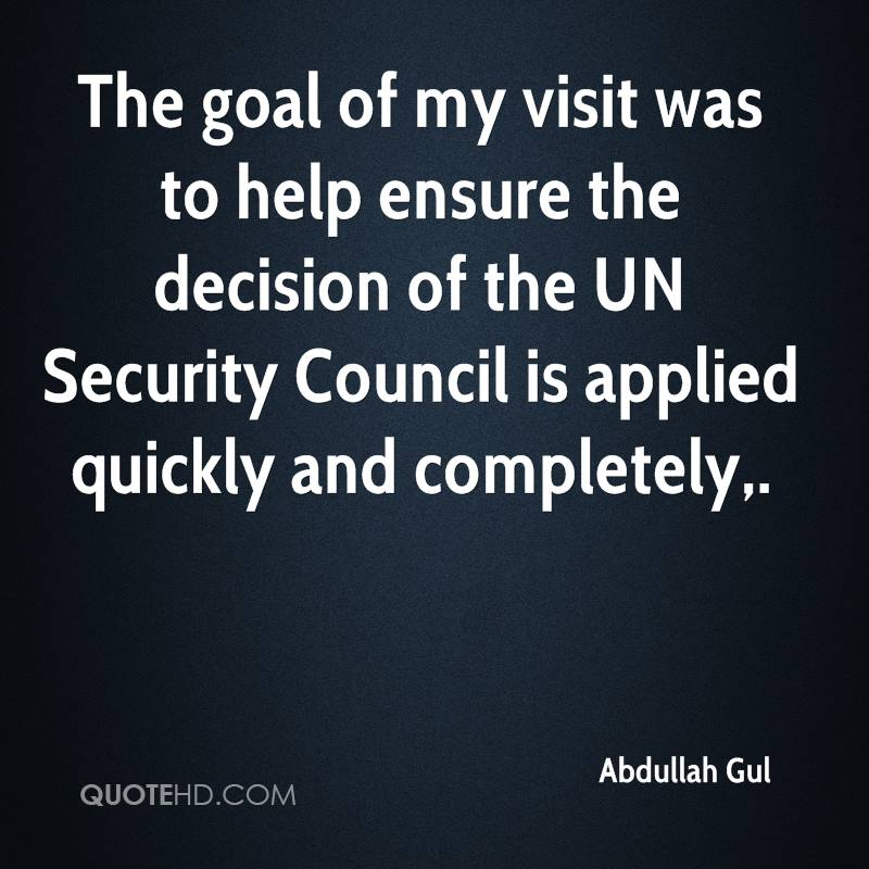 The goal of my visit was to help ensure the decision of the UN Security Council is applied quickly and completely.