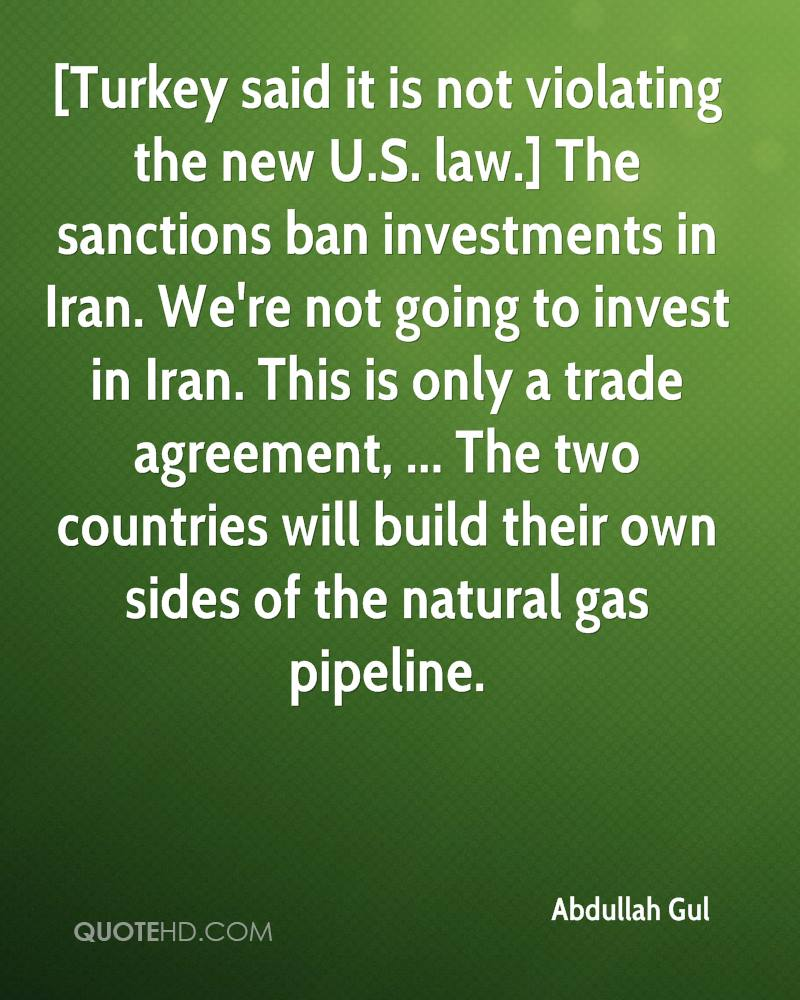 [Turkey said it is not violating the new U.S. law.] The sanctions ban investments in Iran. We're not going to invest in Iran. This is only a trade agreement, ... The two countries will build their own sides of the natural gas pipeline.