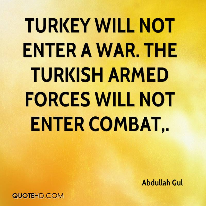 Turkey will not enter a war. The Turkish Armed Forces will not enter combat.