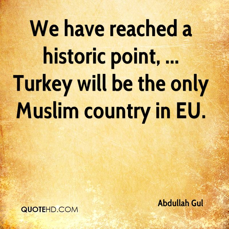 We have reached a historic point, ... Turkey will be the only Muslim country in EU.