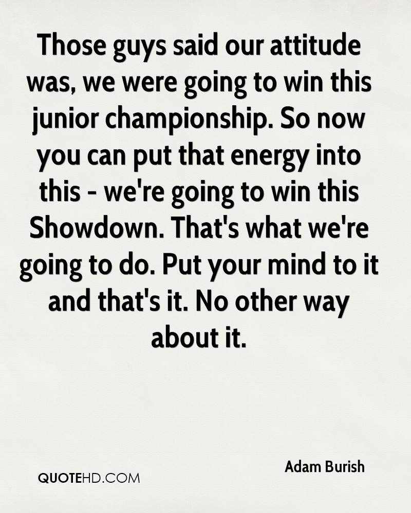 Those guys said our attitude was, we were going to win this junior championship. So now you can put that energy into this - we're going to win this Showdown. That's what we're going to do. Put your mind to it and that's it. No other way about it.