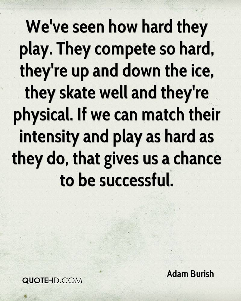We've seen how hard they play. They compete so hard, they're up and down the ice, they skate well and they're physical. If we can match their intensity and play as hard as they do, that gives us a chance to be successful.