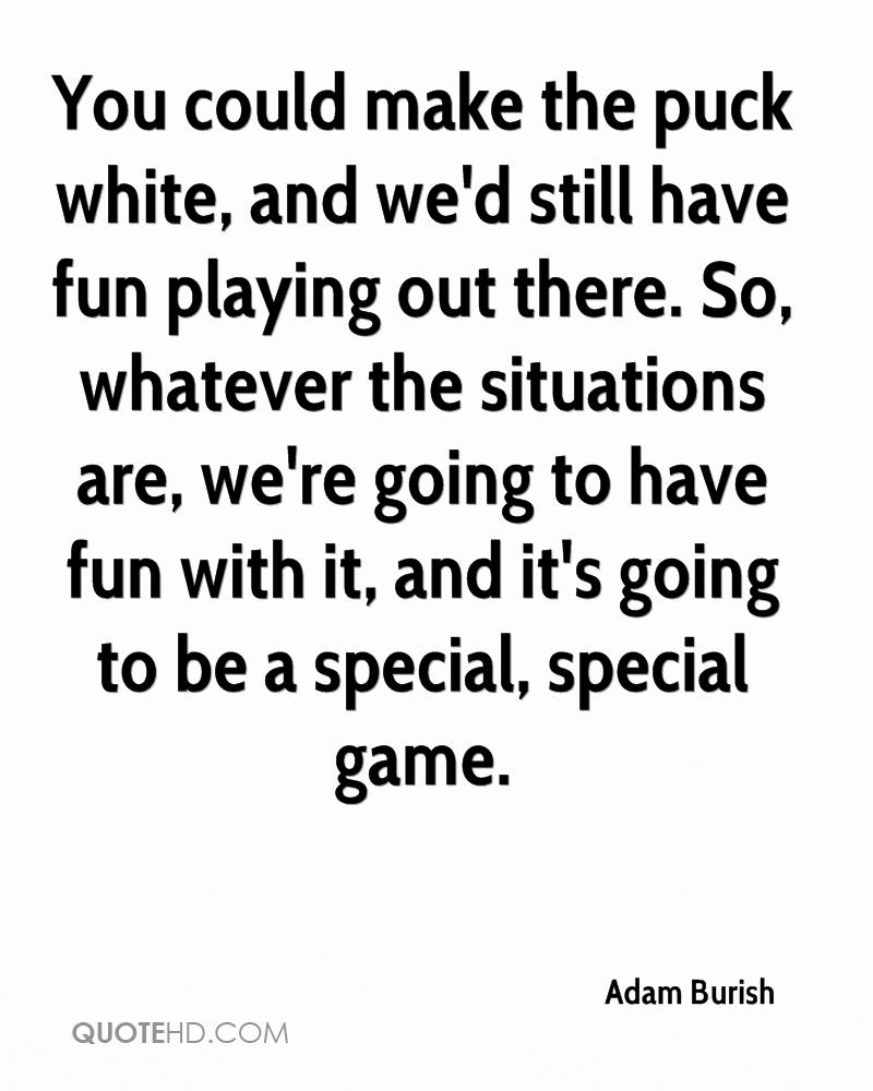 You could make the puck white, and we'd still have fun playing out there. So, whatever the situations are, we're going to have fun with it, and it's going to be a special, special game.