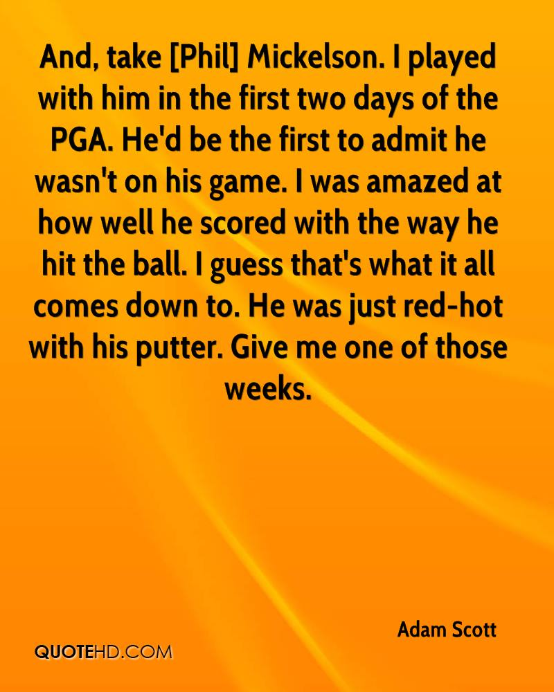 And, take [Phil] Mickelson. I played with him in the first two days of the PGA. He'd be the first to admit he wasn't on his game. I was amazed at how well he scored with the way he hit the ball. I guess that's what it all comes down to. He was just red-hot with his putter. Give me one of those weeks.