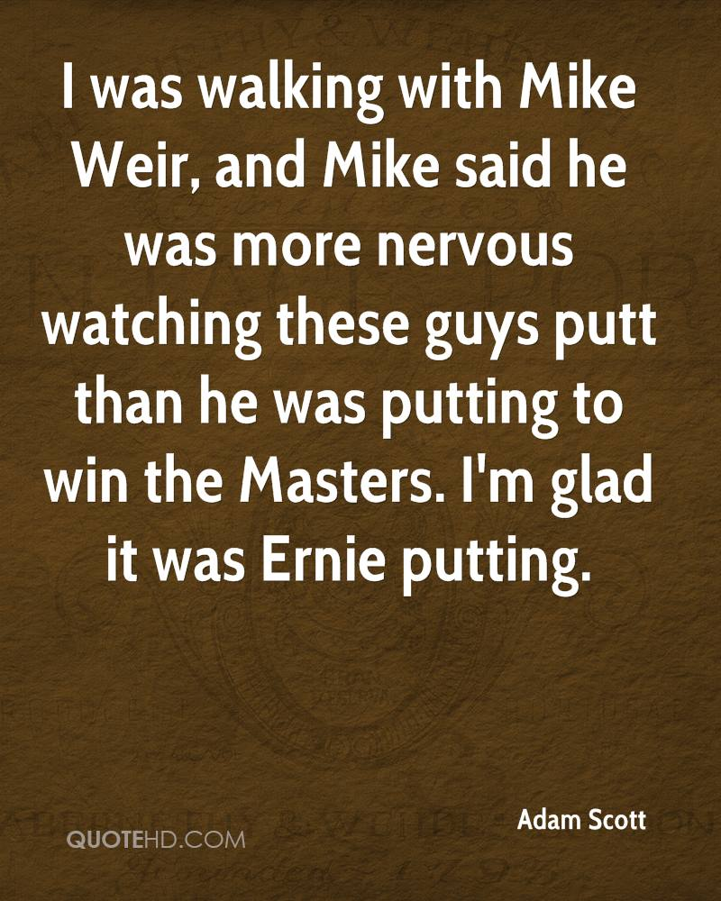 I was walking with Mike Weir, and Mike said he was more nervous watching these guys putt than he was putting to win the Masters. I'm glad it was Ernie putting.