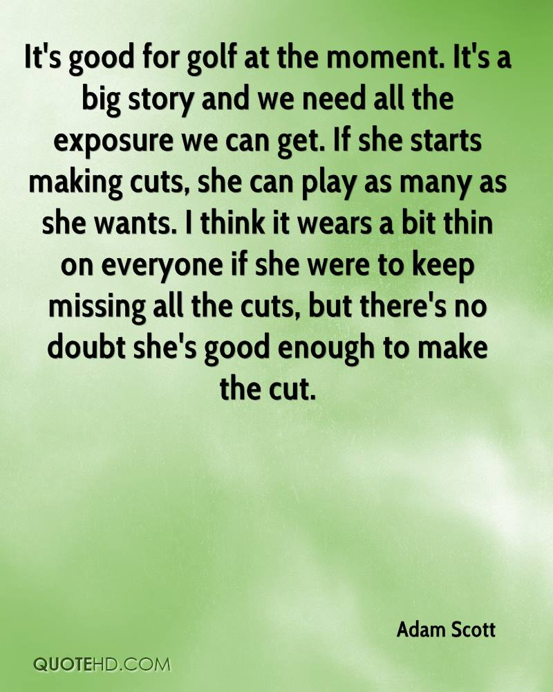 It's good for golf at the moment. It's a big story and we need all the exposure we can get. If she starts making cuts, she can play as many as she wants. I think it wears a bit thin on everyone if she were to keep missing all the cuts, but there's no doubt she's good enough to make the cut.