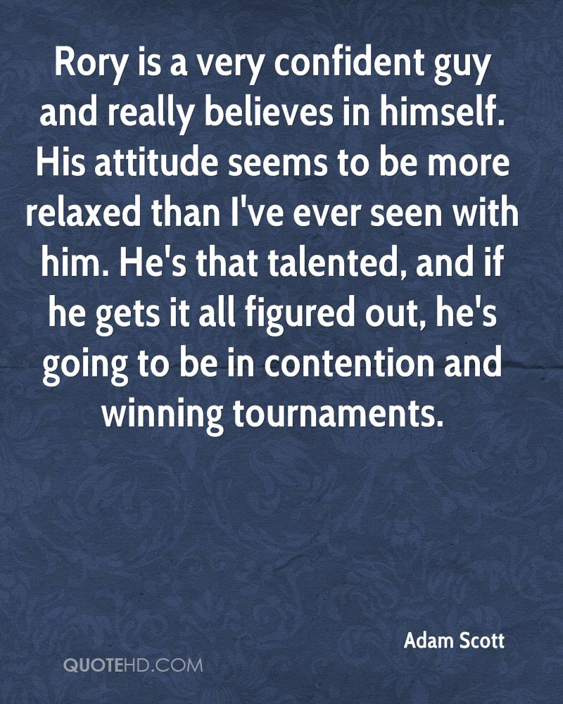 Rory is a very confident guy and really believes in himself. His attitude seems to be more relaxed than I've ever seen with him. He's that talented, and if he gets it all figured out, he's going to be in contention and winning tournaments.
