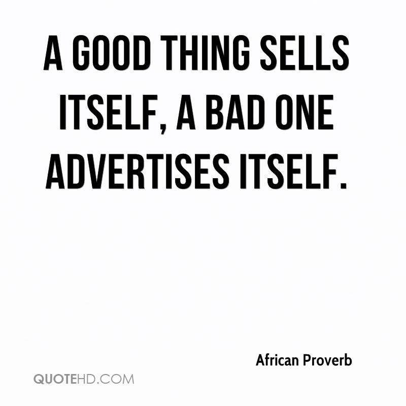 A good thing sells itself, a bad one advertises itself.