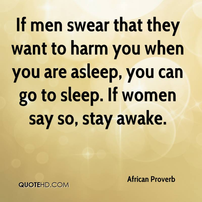 If men swear that they want to harm you when you are asleep, you can go to sleep. If women say so, stay awake.