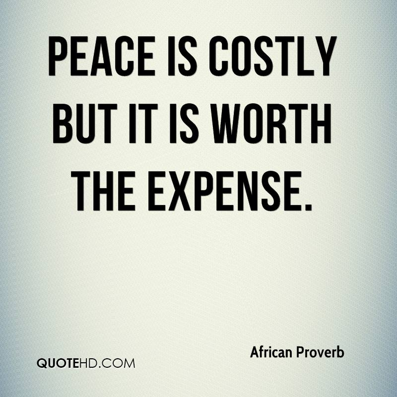 Peace is costly but it is worth the expense.
