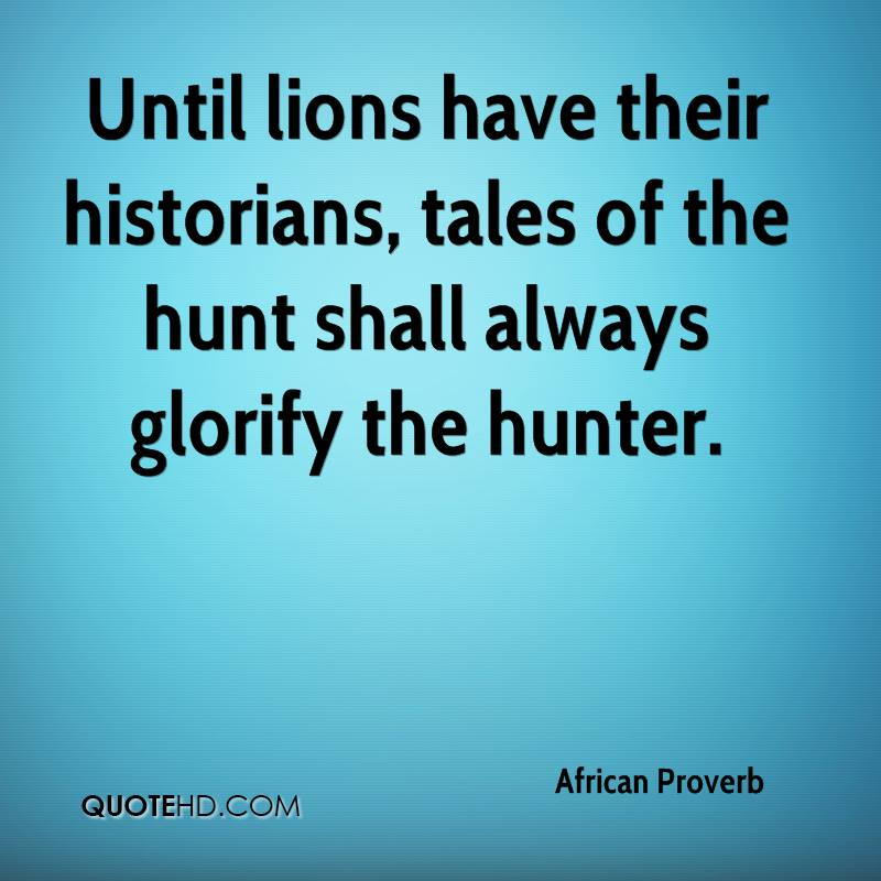 Until lions have their historians, tales of the hunt shall always glorify the hunter.