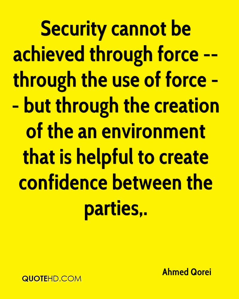 Security cannot be achieved through force -- through the use of force -- but through the creation of the an environment that is helpful to create confidence between the parties.