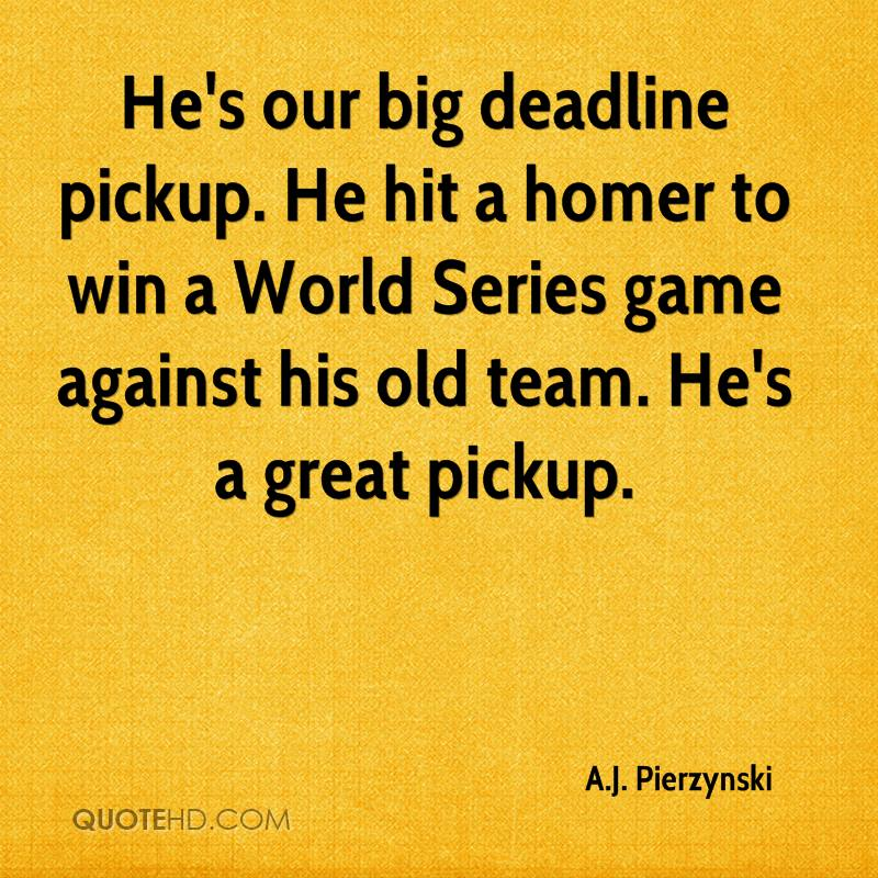 He's our big deadline pickup. He hit a homer to win a World Series game against his old team. He's a great pickup.