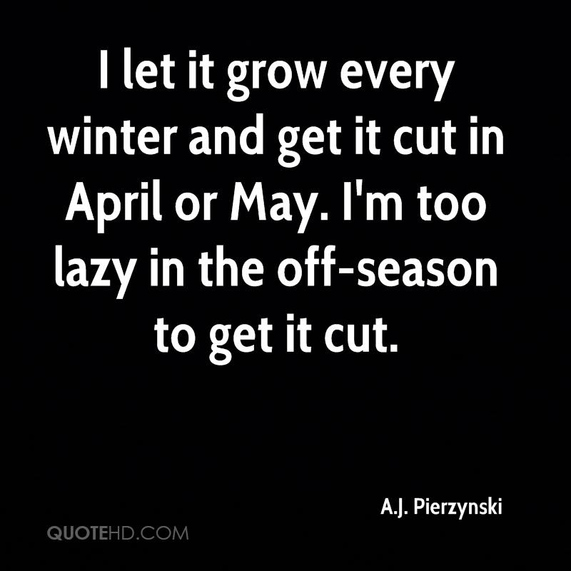 I let it grow every winter and get it cut in April or May. I'm too lazy in the off-season to get it cut.