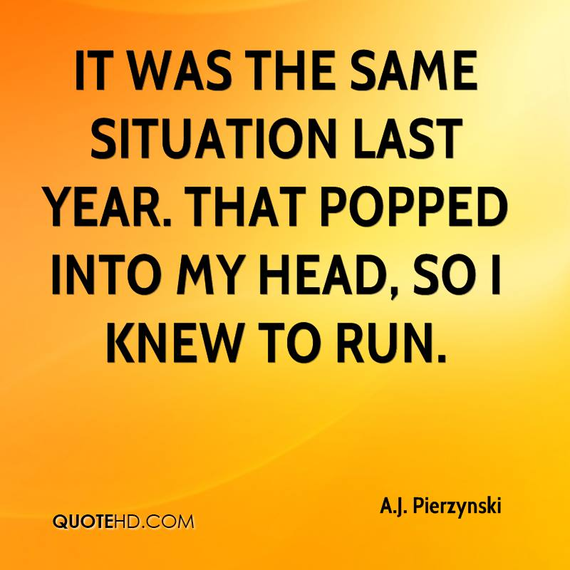 It was the same situation last year. That popped into my head, so I knew to run.