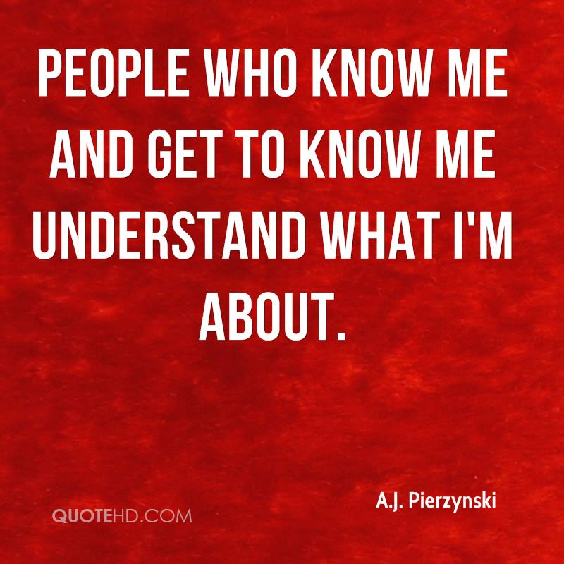 People who know me and get to know me understand what I'm about.