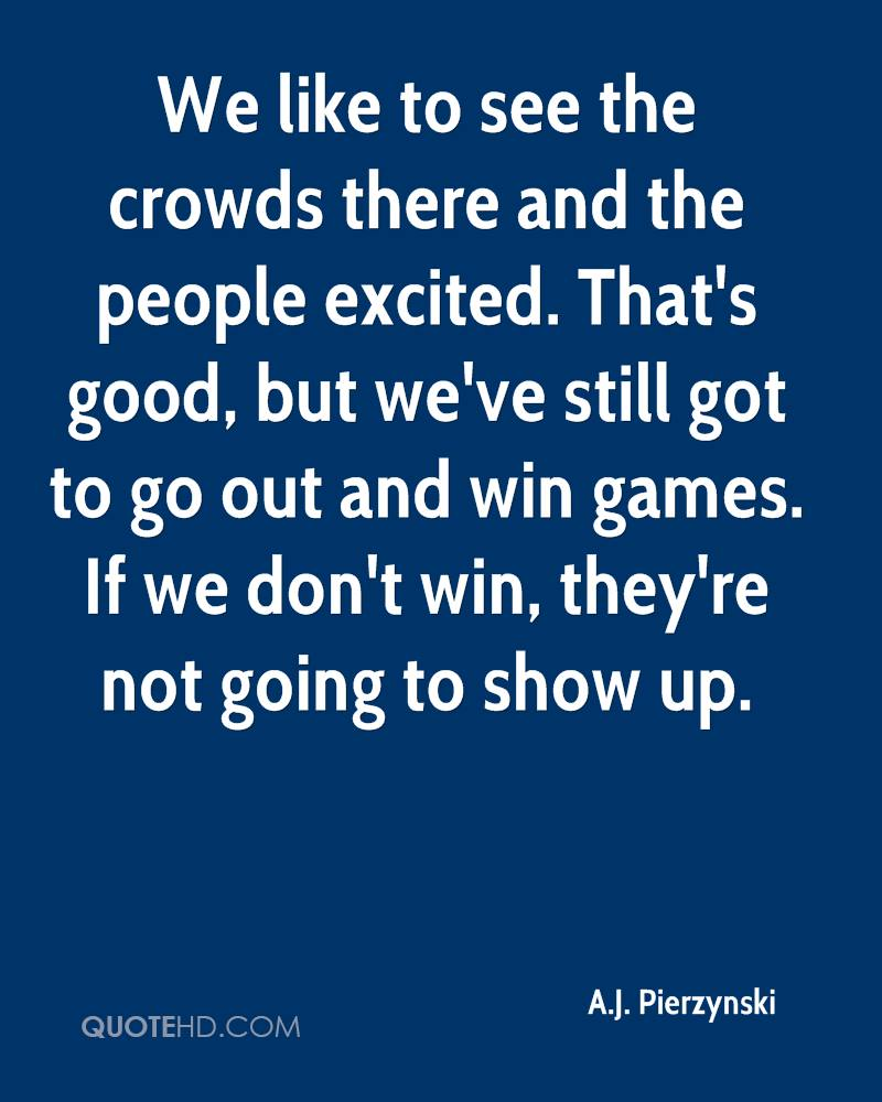 We like to see the crowds there and the people excited. That's good, but we've still got to go out and win games. If we don't win, they're not going to show up.