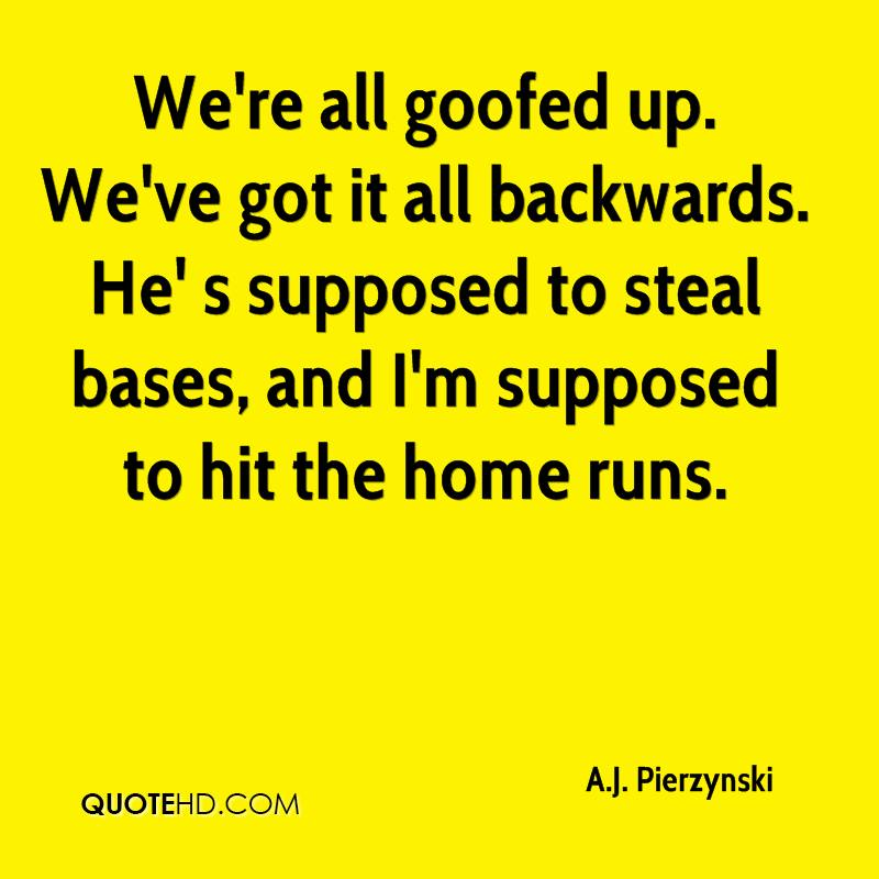 We're all goofed up. We've got it all backwards. He' s supposed to steal bases, and I'm supposed to hit the home runs.
