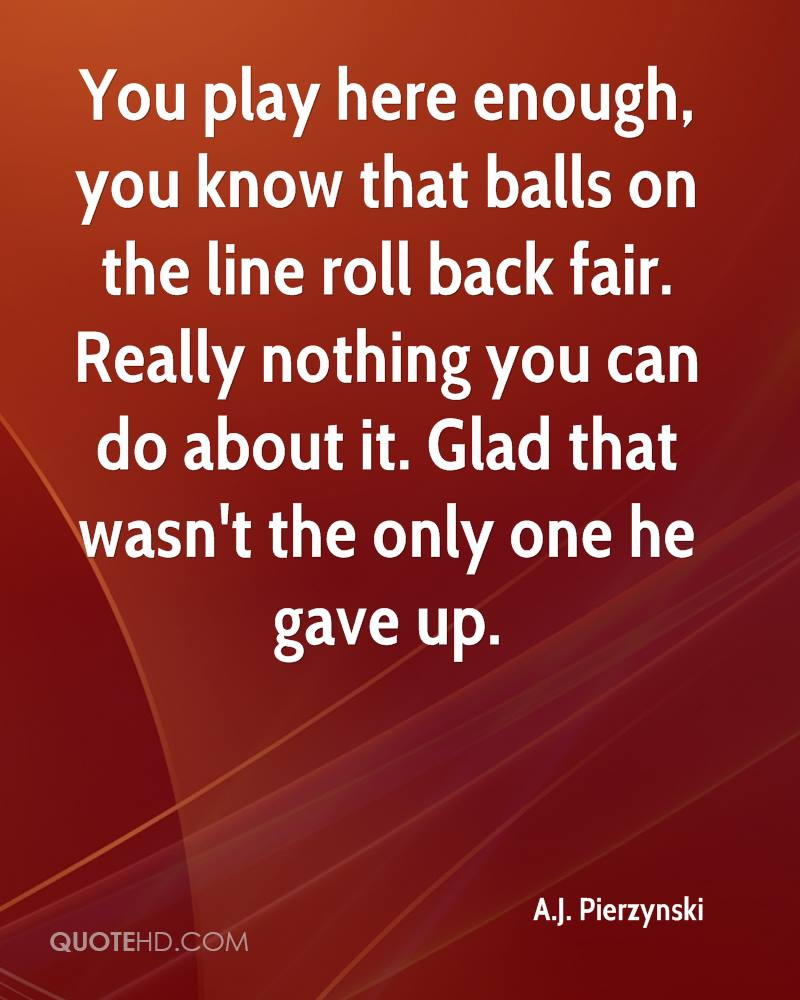 You play here enough, you know that balls on the line roll back fair. Really nothing you can do about it. Glad that wasn't the only one he gave up.