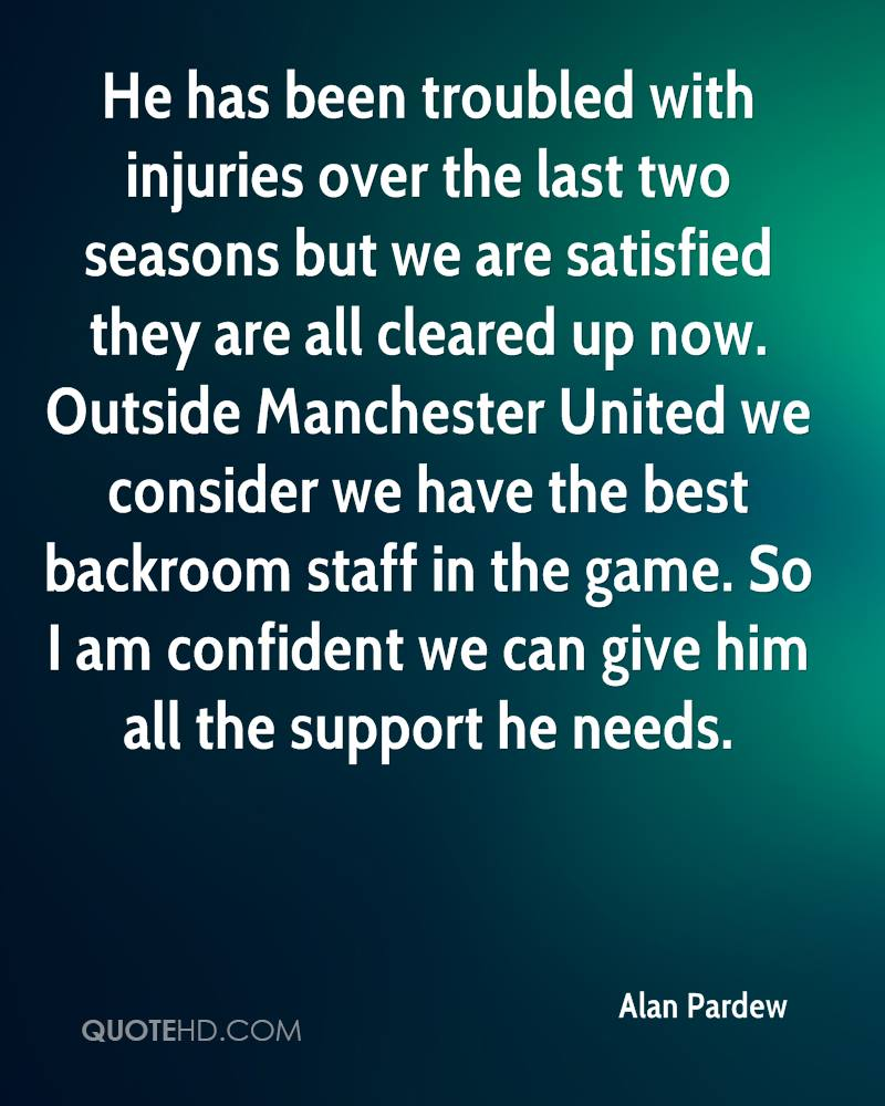 He has been troubled with injuries over the last two seasons but we are satisfied they are all cleared up now. Outside Manchester United we consider we have the best backroom staff in the game. So I am confident we can give him all the support he needs.