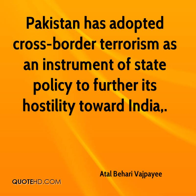 Pakistan has adopted cross-border terrorism as an instrument of state policy to further its hostility toward India.