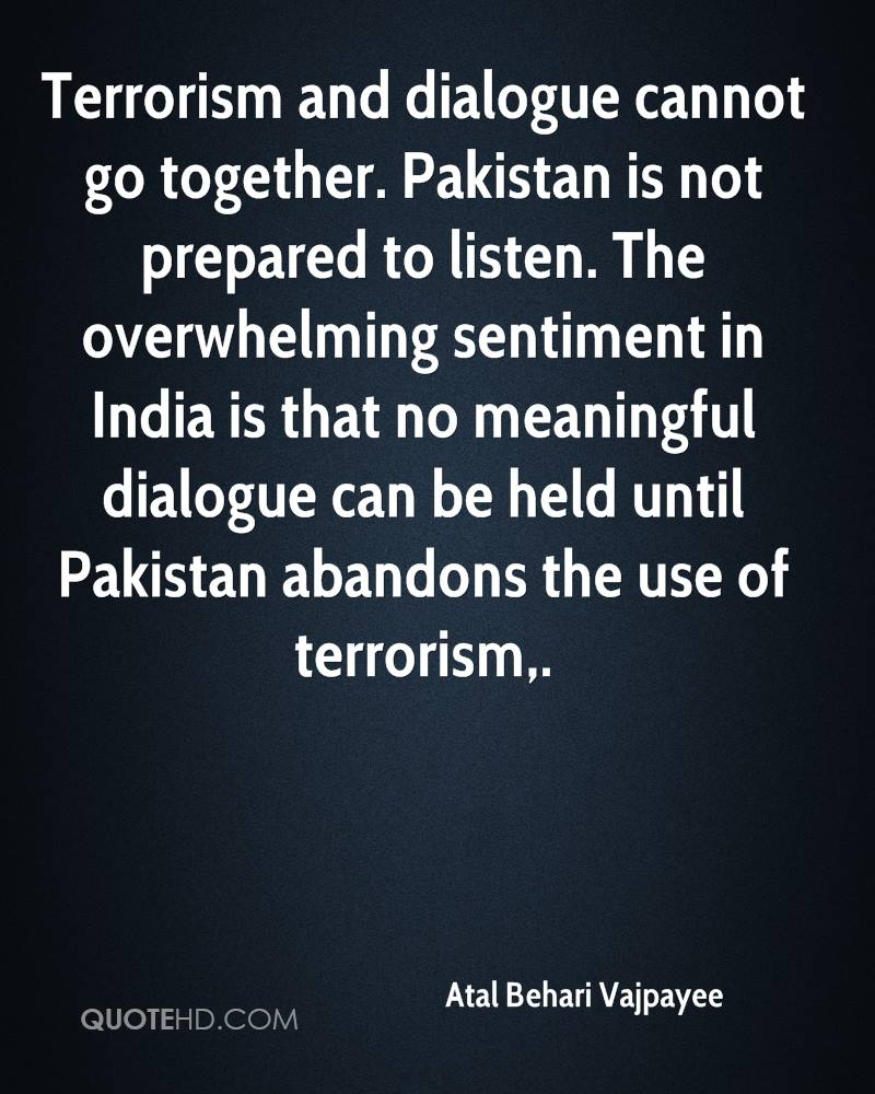 Terrorism and dialogue cannot go together. Pakistan is not prepared to listen. The overwhelming sentiment in India is that no meaningful dialogue can be held until Pakistan abandons the use of terrorism.