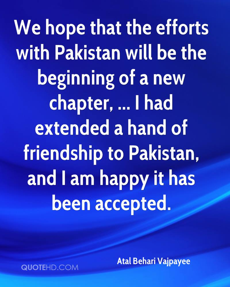 We hope that the efforts with Pakistan will be the beginning of a new chapter, ... I had extended a hand of friendship to Pakistan, and I am happy it has been accepted.