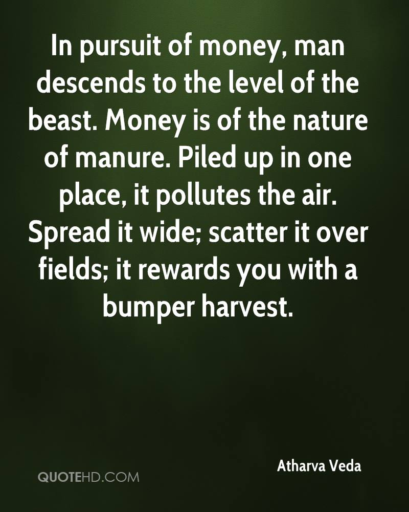 In pursuit of money, man descends to the level of the beast. Money is of the nature of manure. Piled up in one place, it pollutes the air. Spread it wide; scatter it over fields; it rewards you with a bumper harvest.