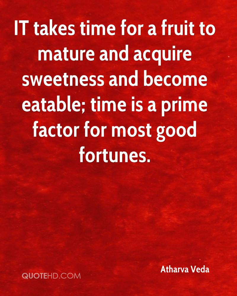 IT takes time for a fruit to mature and acquire sweetness and become eatable; time is a prime factor for most good fortunes.