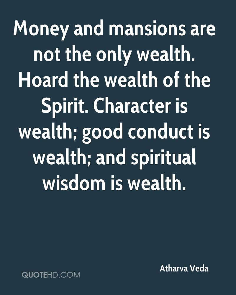 Money and mansions are not the only wealth. Hoard the wealth of the Spirit. Character is wealth; good conduct is wealth; and spiritual wisdom is wealth.