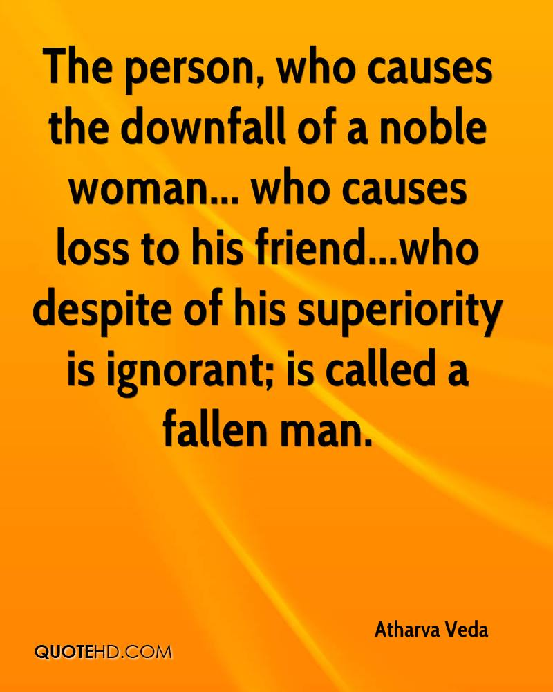 The person, who causes the downfall of a noble woman... who causes loss to his friend...who despite of his superiority is ignorant; is called a fallen man.
