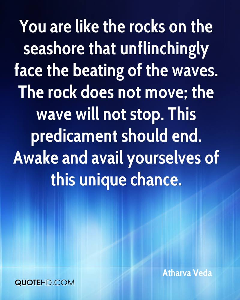 You are like the rocks on the seashore that unflinchingly face the beating of the waves. The rock does not move; the wave will not stop. This predicament should end. Awake and avail yourselves of this unique chance.