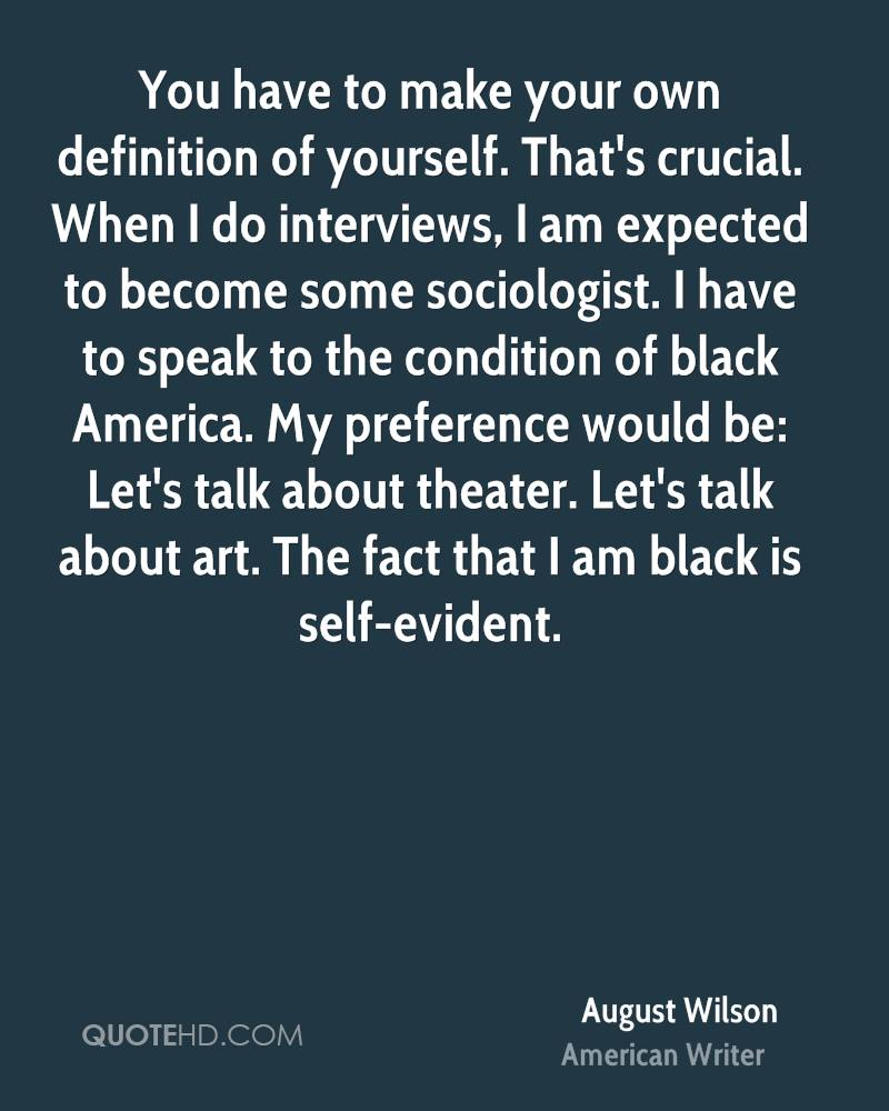 You have to make your own definition of yourself. That's crucial. When I do interviews, I am expected to become some sociologist. I have to speak to the condition of black America. My preference would be: Let's talk about theater. Let's talk about art. The fact that I am black is self-evident.