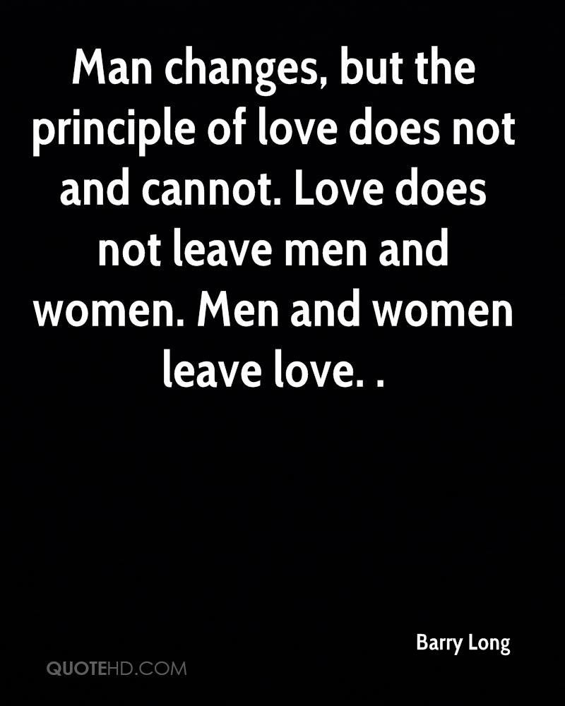 Man changes, but the principle of love does not and cannot. Love does not leave men and women. Men and women leave love. .