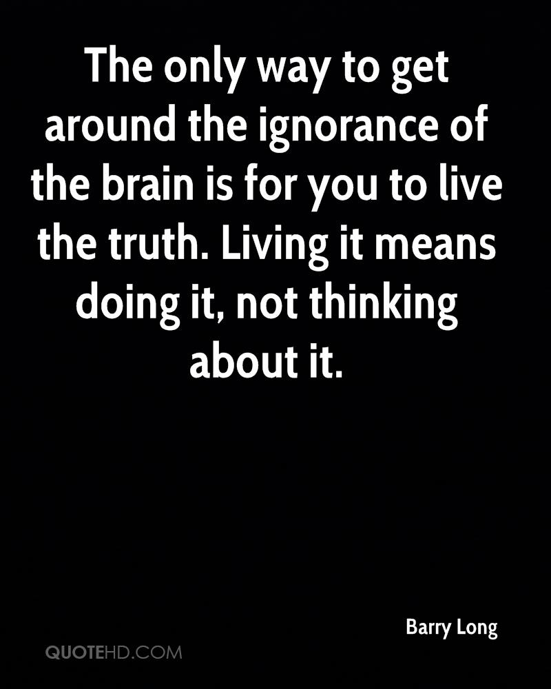 The only way to get around the ignorance of the brain is for you to live the truth. Living it means doing it, not thinking about it.
