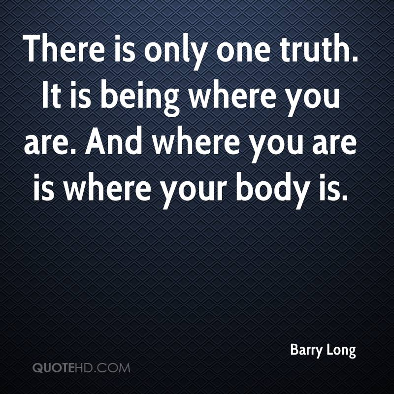There is only one truth. It is being where you are. And where you are is where your body is.