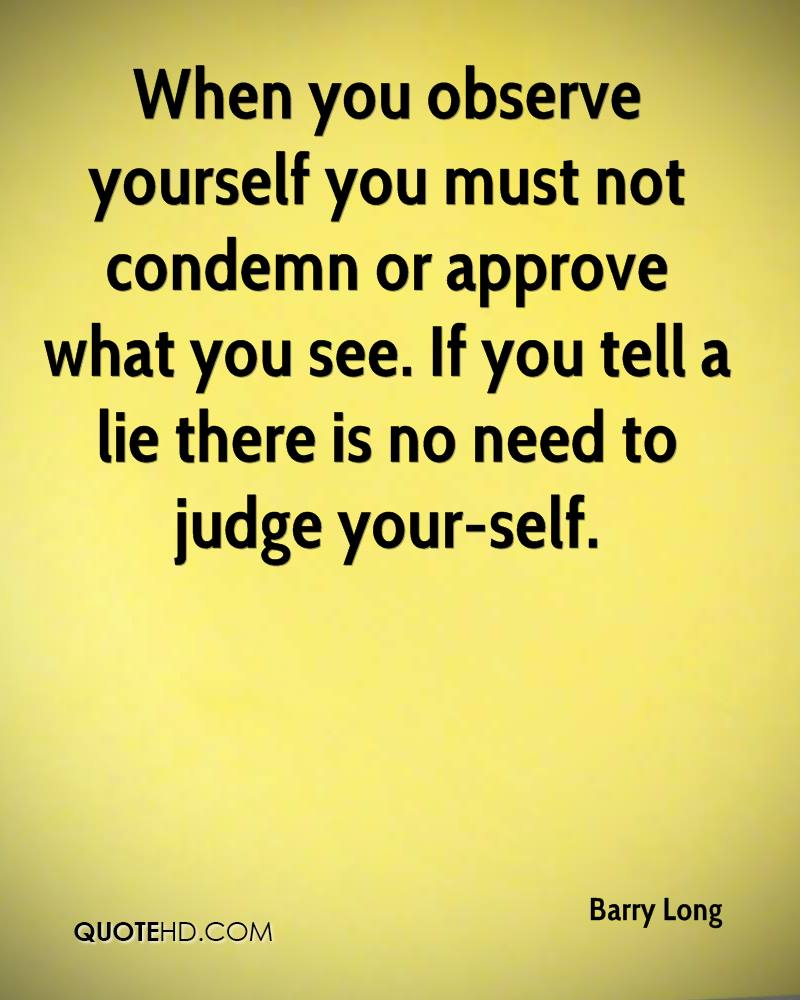 When you observe yourself you must not condemn or approve what you see. If you tell a lie there is no need to judge your-self.