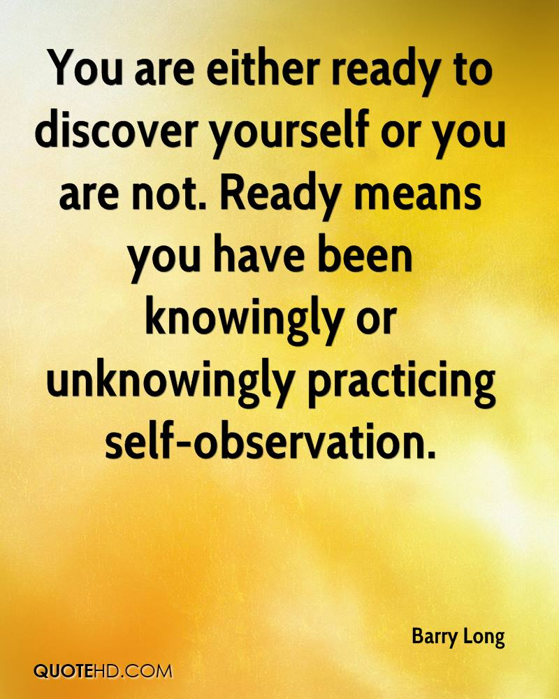 You are either ready to discover yourself or you are not. Ready means you have been knowingly or unknowingly practicing self-observation.
