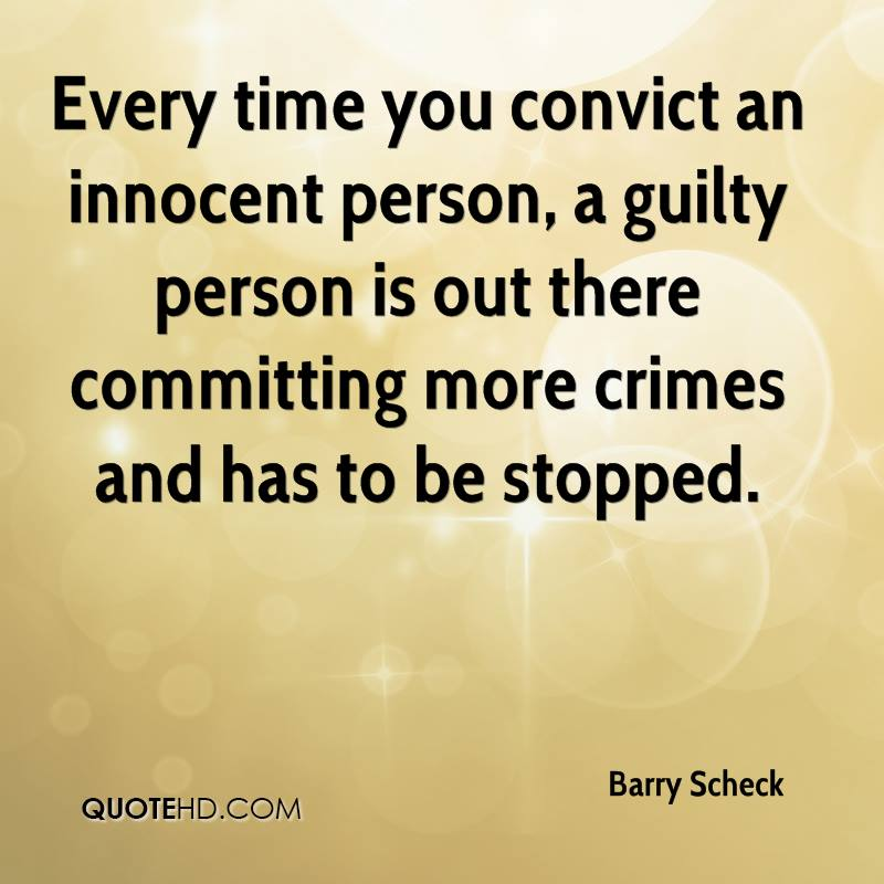 Every time you convict an innocent person, a guilty person is out there committing more crimes and has to be stopped.