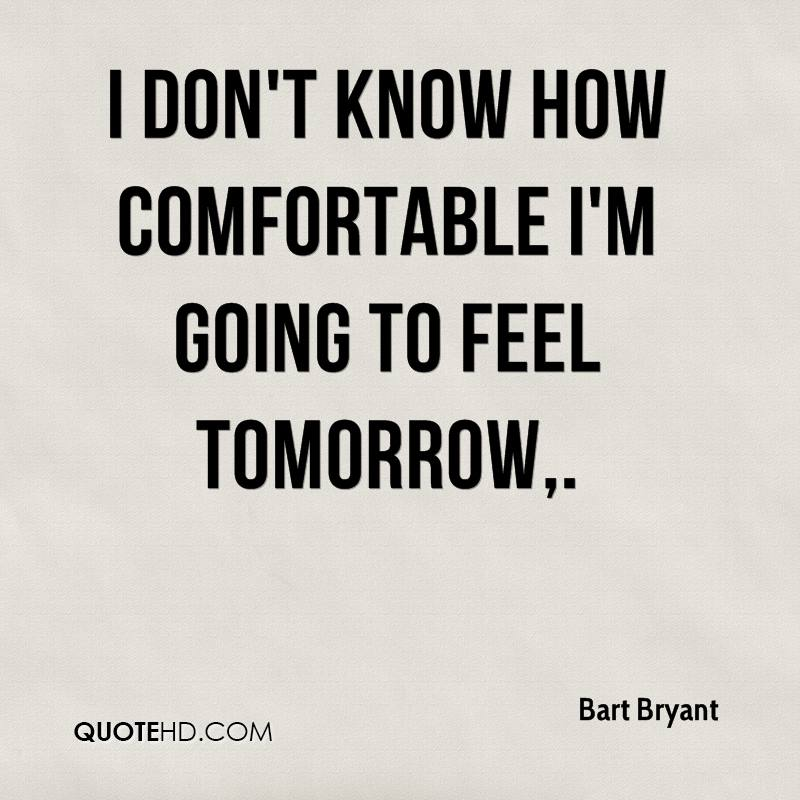 I don't know how comfortable I'm going to feel tomorrow.
