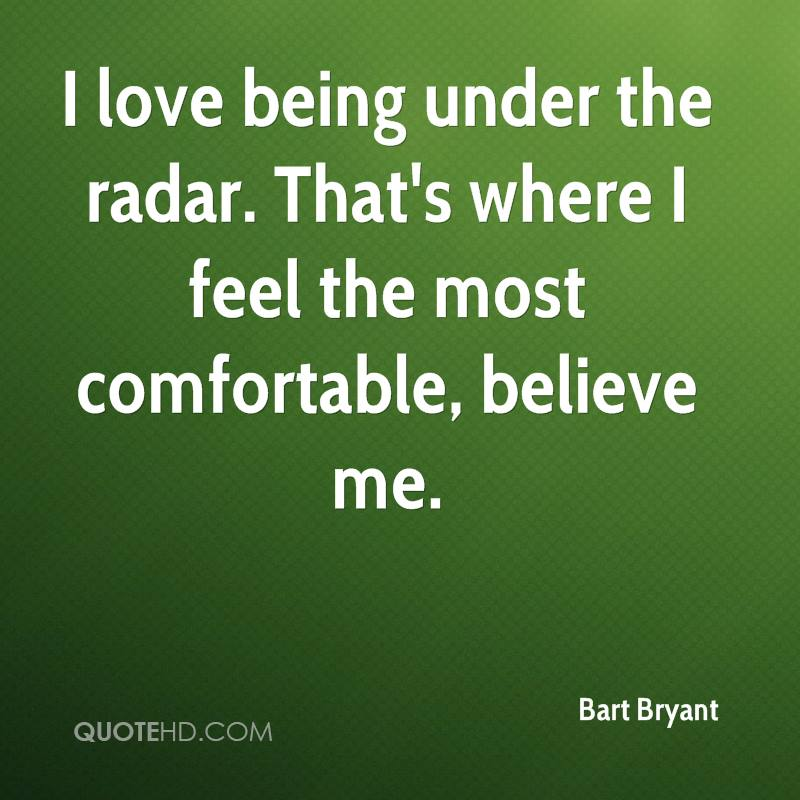 I love being under the radar. That's where I feel the most comfortable, believe me.