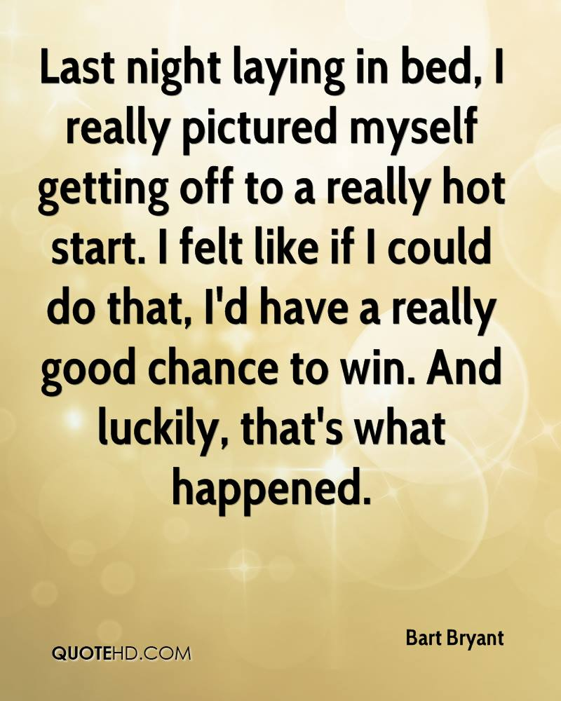 Last night laying in bed, I really pictured myself getting off to a really hot start. I felt like if I could do that, I'd have a really good chance to win. And luckily, that's what happened.